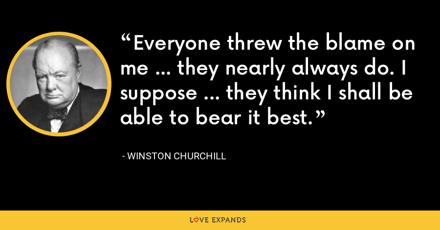 Everyone threw the blame on me ... they nearly always do. I suppose ... they think I shall be able to bear it best. - Winston Churchill