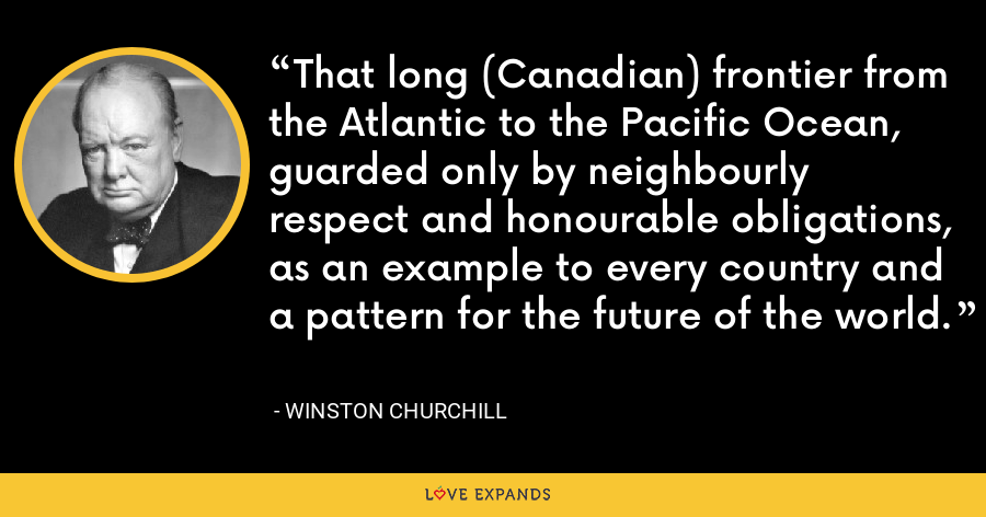 That long (Canadian) frontier from the Atlantic to the Pacific Ocean, guarded only by neighbourly respect and honourable obligations, as an example to every country and a pattern for the future of the world. - Winston Churchill