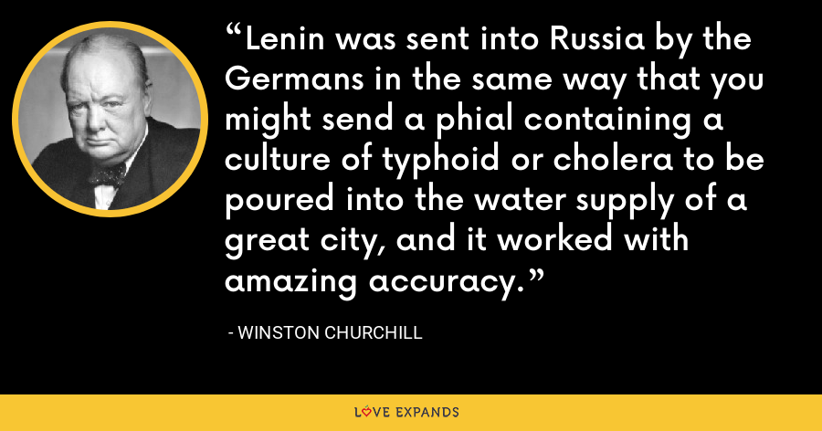 Lenin was sent into Russia by the Germans in the same way that you might send a phial containing a culture of typhoid or cholera to be poured into the water supply of a great city, and it worked with amazing accuracy. - Winston Churchill