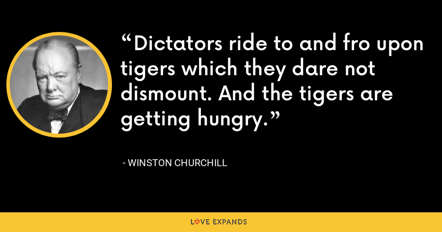 Dictators ride to and fro upon tigers which they dare not dismount. And the tigers are getting hungry. - Winston Churchill