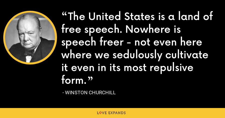 The United States is a land of free speech. Nowhere is speech freer - not even here where we sedulously cultivate it even in its most repulsive form. - Winston Churchill