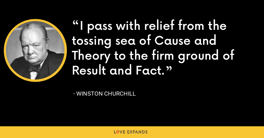 I pass with relief from the tossing sea of Cause and Theory to the firm ground of Result and Fact. - Winston Churchill