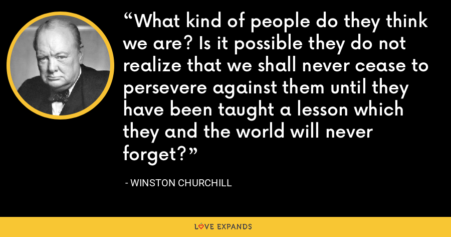 What kind of people do they think we are? Is it possible they do not realize that we shall never cease to persevere against them until they have been taught a lesson which they and the world will never forget? - Winston Churchill