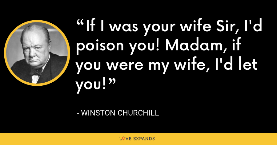 If I was your wife Sir, I'd poison you! Madam, if you were my wife, I'd let you! - Winston Churchill