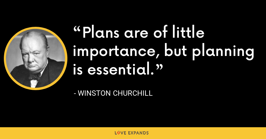 Plans are of little importance, but planning is essential. - Winston Churchill