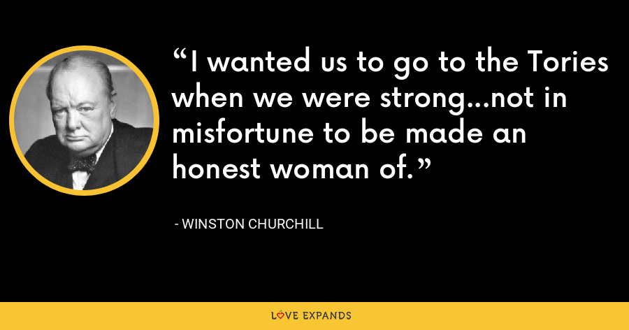 I wanted us to go to the Tories when we were strong...not in misfortune to be made an honest woman of. - Winston Churchill