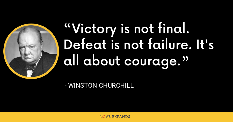 Victory is not final. Defeat is not failure. It's all about courage. - Winston Churchill