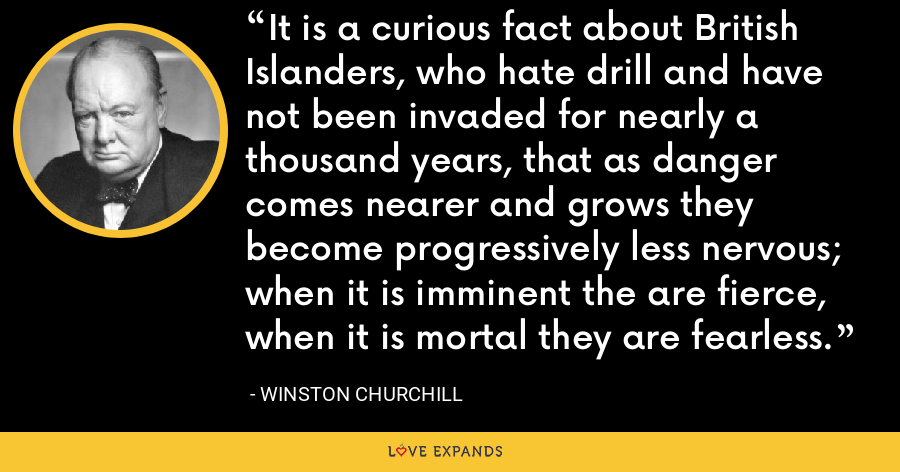 It is a curious fact about British Islanders, who hate drill and have not been invaded for nearly a thousand years, that as danger comes nearer and grows they become progressively less nervous; when it is imminent the are fierce, when it is mortal they are fearless. - Winston Churchill