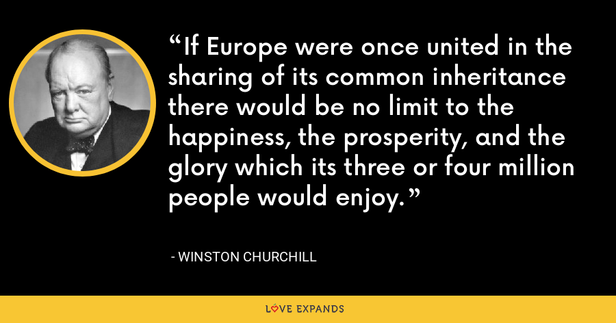 If Europe were once united in the sharing of its common inheritance there would be no limit to the happiness, the prosperity, and the glory which its three or four million people would enjoy. - Winston Churchill