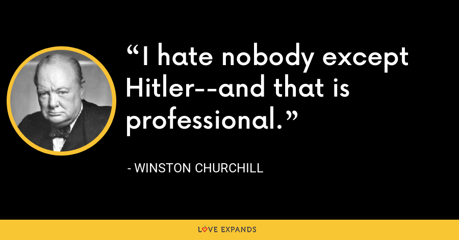 I hate nobody except Hitler--and that is professional. - Winston Churchill