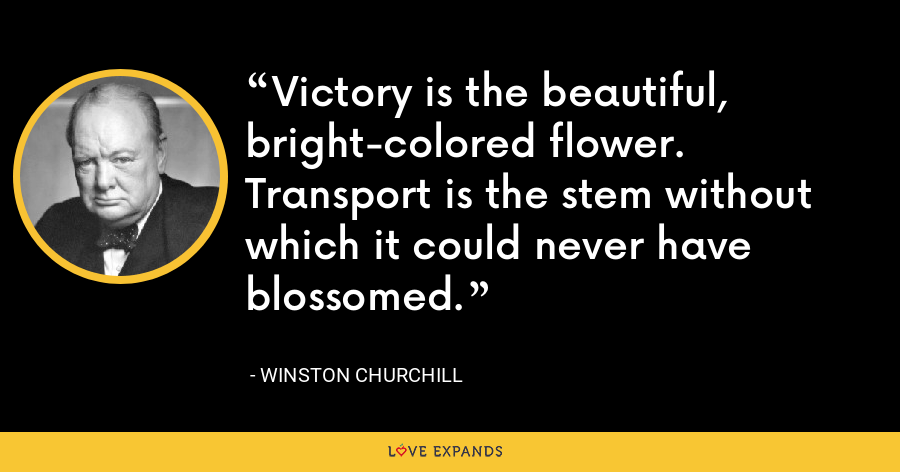 Victory is the beautiful, bright-colored flower. Transport is the stem without which it could never have blossomed. - Winston Churchill