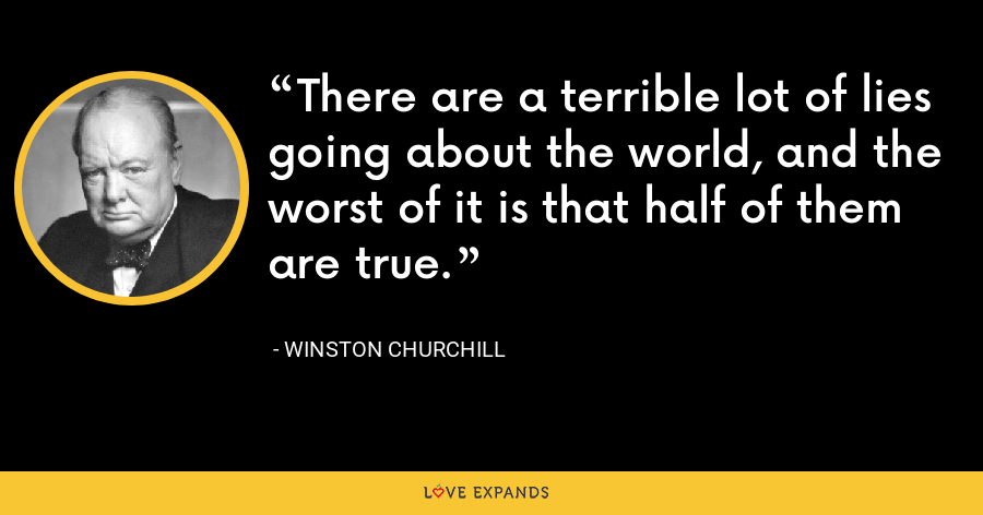 There are a terrible lot of lies going about the world, and the worst of it is that half of them are true. - Winston Churchill