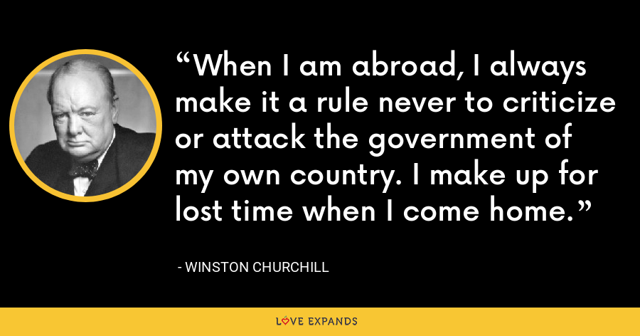 When I am abroad, I always make it a rule never to criticize or attack the government of my own country. I make up for lost time when I come home. - Winston Churchill