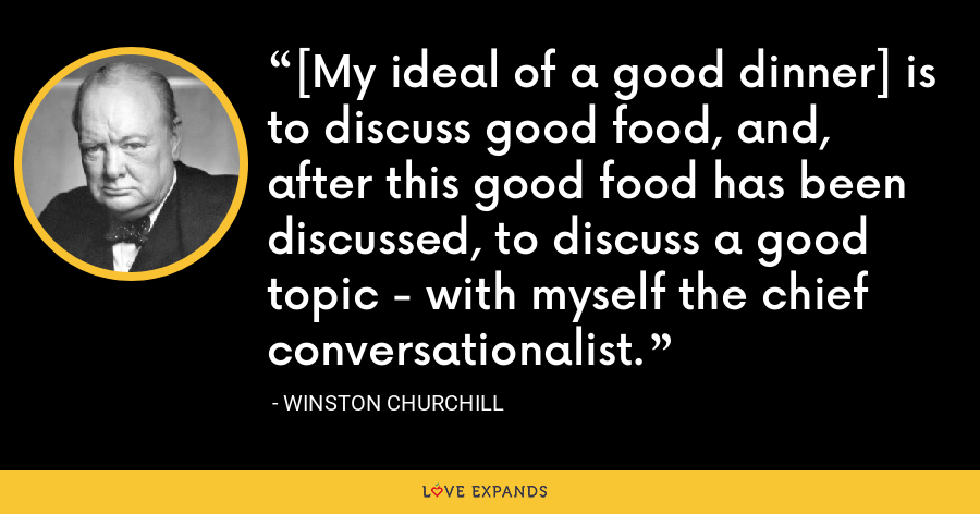 [My ideal of a good dinner] is to discuss good food, and, after this good food has been discussed, to discuss a good topic - with myself the chief conversationalist. - Winston Churchill