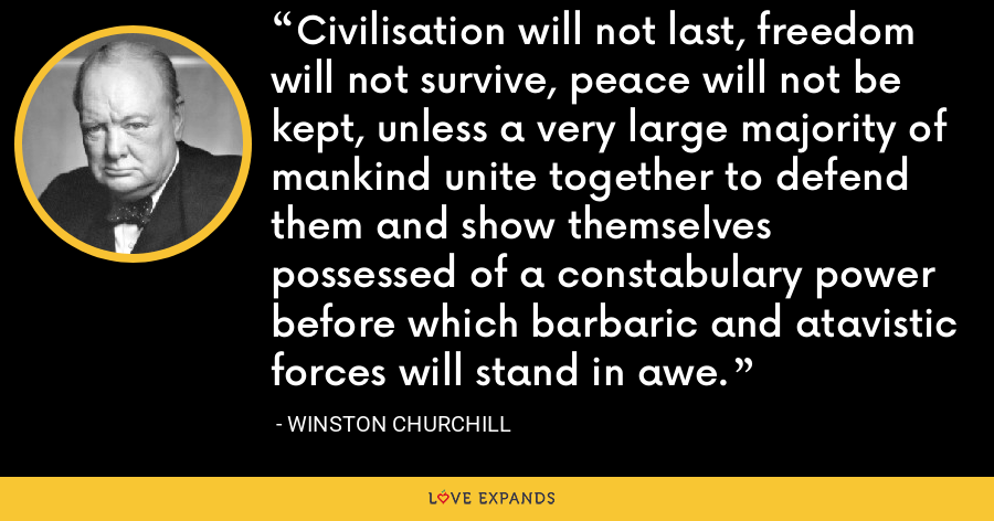 Civilisation will not last, freedom will not survive, peace will not be kept, unless a very large majority of mankind unite together to defend them and show themselves possessed of a constabulary power before which barbaric and atavistic forces will stand in awe. - Winston Churchill