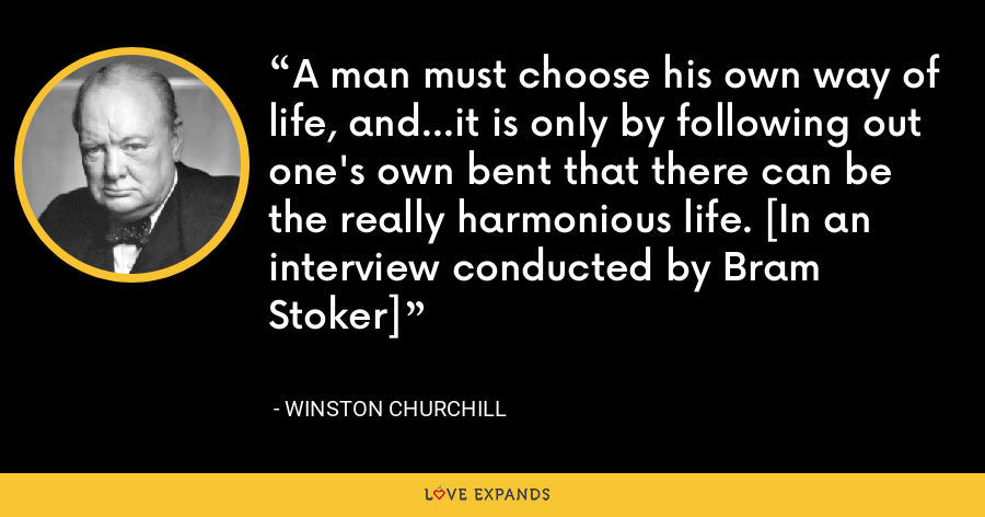 A man must choose his own way of life, and…it is only by following out one's own bent that there can be the really harmonious life. [In an interview conducted by Bram Stoker] - Winston Churchill