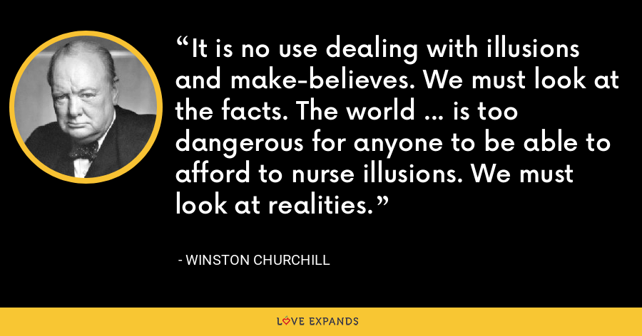 It is no use dealing with illusions and make-believes. We must look at the facts. The world ... is too dangerous for anyone to be able to afford to nurse illusions. We must look at realities. - Winston Churchill