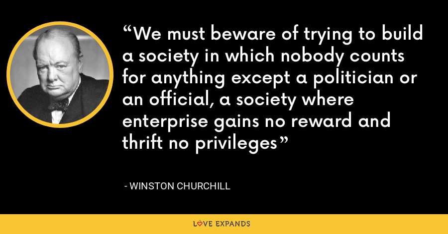 We must beware of trying to build a society in which nobody counts for anything except a politician or an official, a society where enterprise gains no reward and thrift no privileges - Winston Churchill