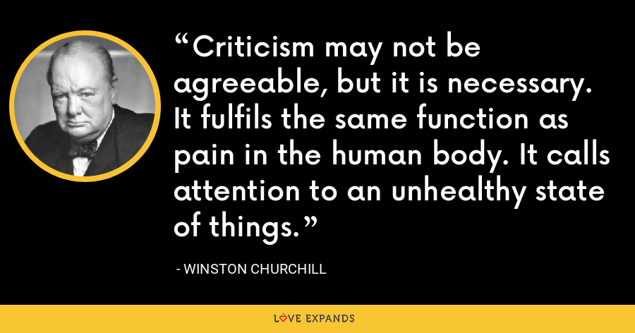 Criticism may not be agreeable, but it is necessary. It fulfils the same function as pain in the human body. It calls attention to an unhealthy state of things. - Winston Churchill