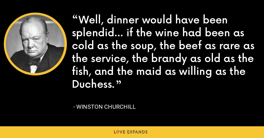 Well, dinner would have been splendid... if the wine had been as cold as the soup, the beef as rare as the service, the brandy as old as the fish, and the maid as willing as the Duchess. - Winston Churchill