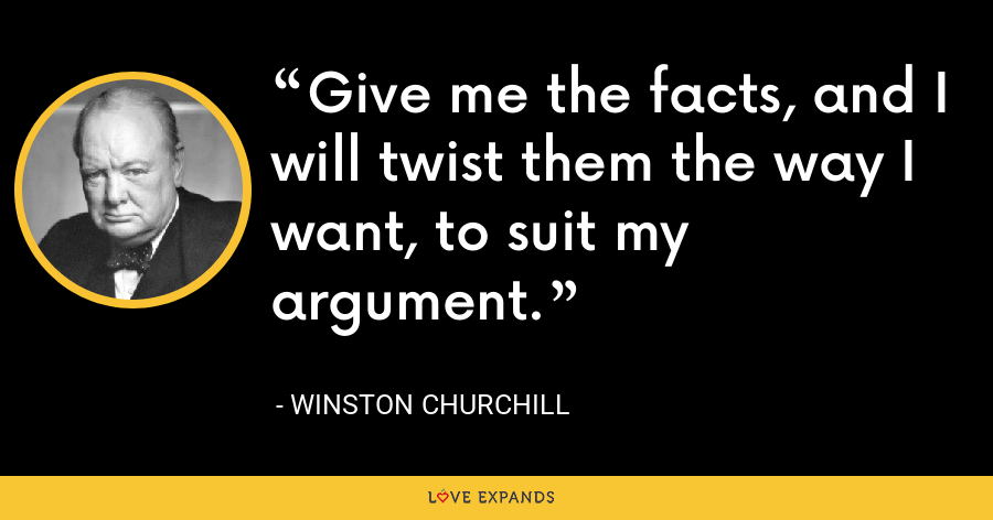 Give me the facts, and I will twist them the way I want, to suit my argument. - Winston Churchill