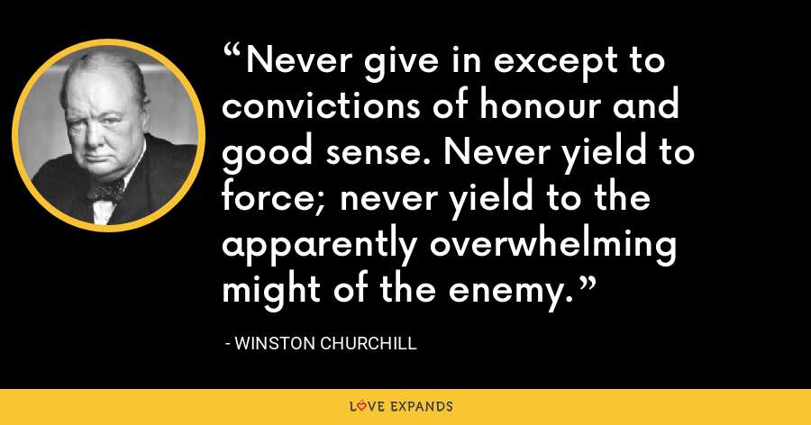 Never give in except to convictions of honour and good sense. Never yield to force; never yield to the apparently overwhelming might of the enemy. - Winston Churchill
