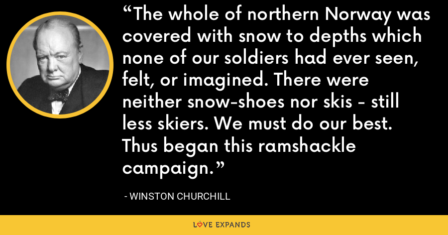 The whole of northern Norway was covered with snow to depths which none of our soldiers had ever seen, felt, or imagined. There were neither snow-shoes nor skis - still less skiers. We must do our best. Thus began this ramshackle campaign. - Winston Churchill