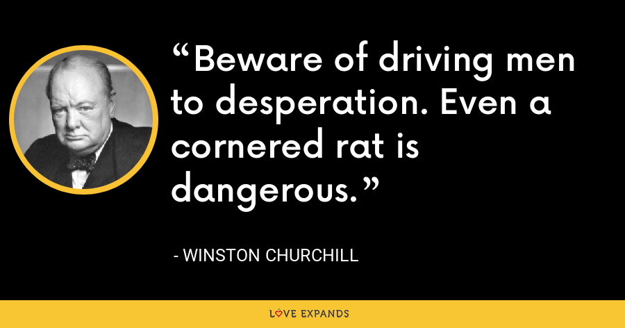 Beware of driving men to desperation. Even a cornered rat is dangerous. - Winston Churchill