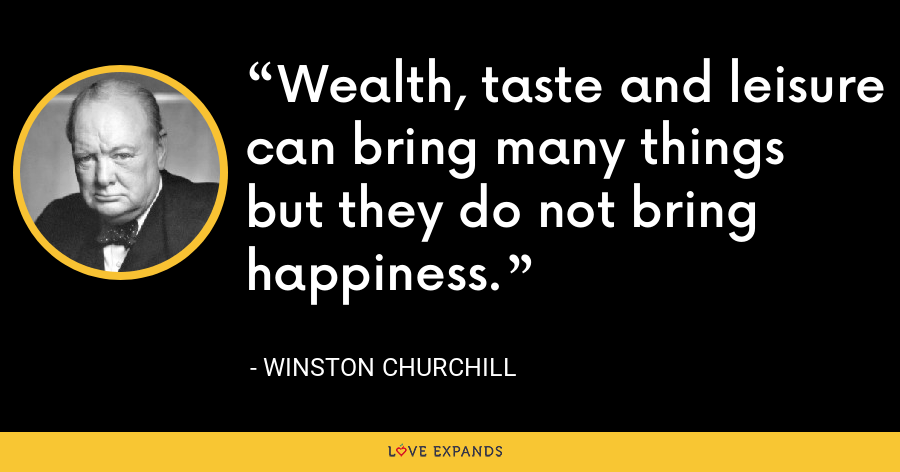 Wealth, taste and leisure can bring many things but they do not bring happiness. - Winston Churchill