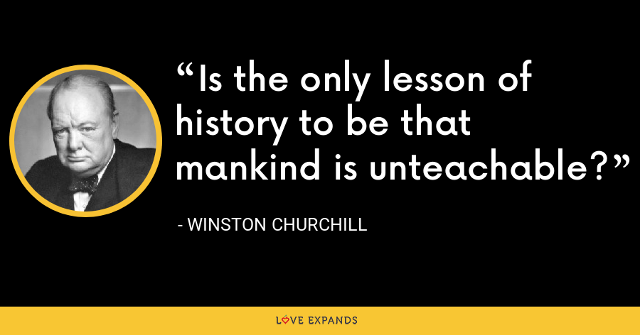Is the only lesson of history to be that mankind is unteachable? - Winston Churchill