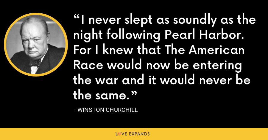 I never slept as soundly as the night following Pearl Harbor. For I knew that The American Race would now be entering the war and it would never be the same. - Winston Churchill