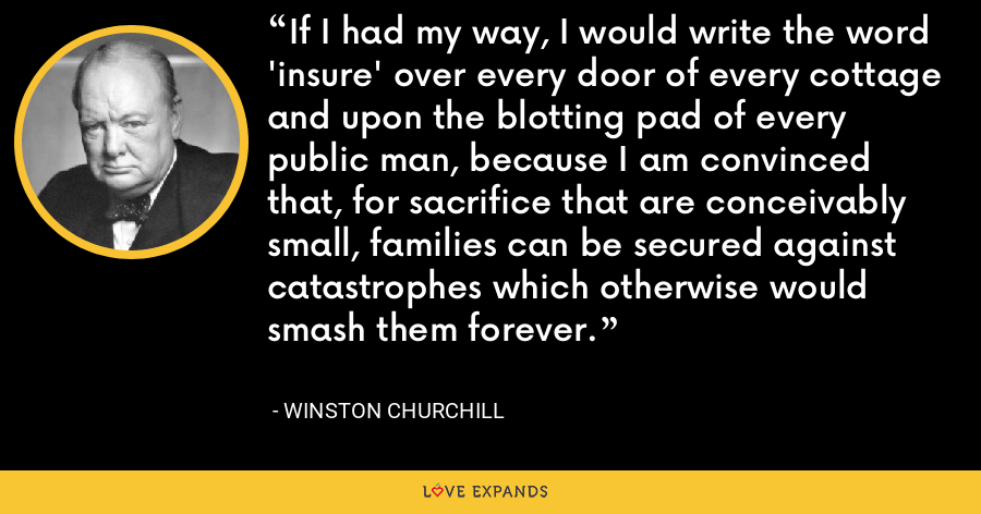 If I had my way, I would write the word 'insure' over every door of every cottage and upon the blotting pad of every public man, because I am convinced that, for sacrifice that are conceivably small, families can be secured against catastrophes which otherwise would smash them forever. - Winston Churchill
