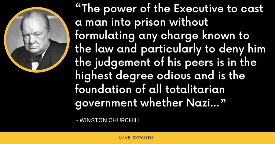 The power of the Executive to cast a man into prison without formulating any charge known to the law and particularly to deny him the judgement of his peers is in the highest degree odious and is the foundation of all totalitarian government whether Nazi or Communist. - Winston Churchill