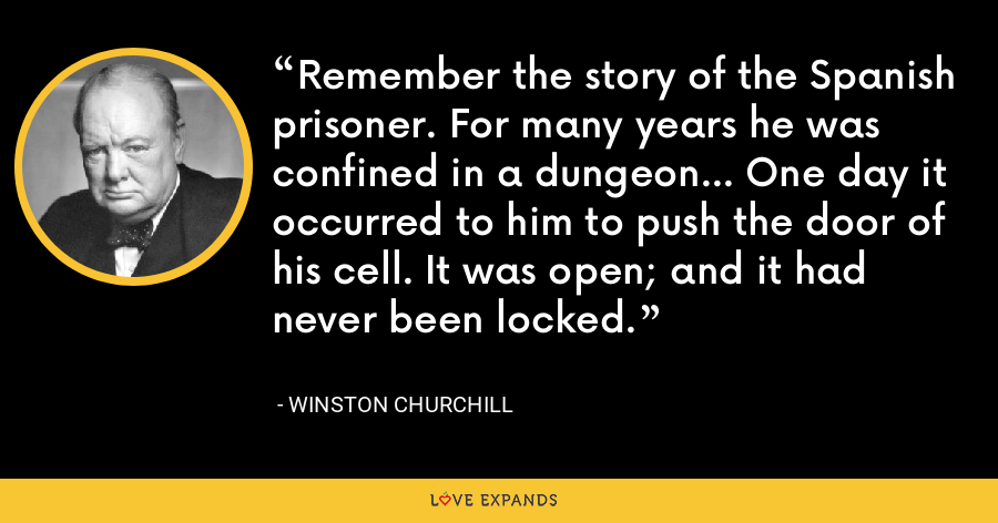 Remember the story of the Spanish prisoner. For many years he was confined in a dungeon... One day it occurred to him to push the door of his cell. It was open; and it had never been locked. - Winston Churchill