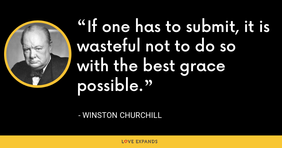 If one has to submit, it is wasteful not to do so with the best grace possible. - Winston Churchill