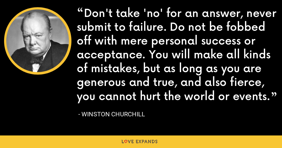 Don't take 'no' for an answer, never submit to failure. Do not be fobbed off with mere personal success or acceptance. You will make all kinds of mistakes, but as long as you are generous and true, and also fierce, you cannot hurt the world or events. - Winston Churchill
