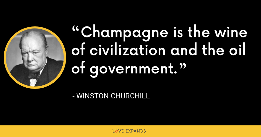 Champagne is the wine of civilization and the oil of government. - Winston Churchill