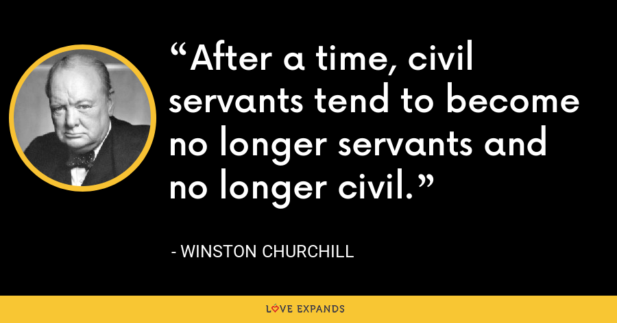 After a time, civil servants tend to become no longer servants and no longer civil. - Winston Churchill