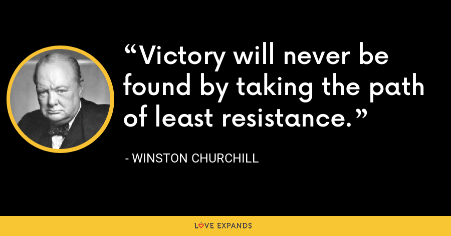 Victory will never be found by taking the path of least resistance. - Winston Churchill