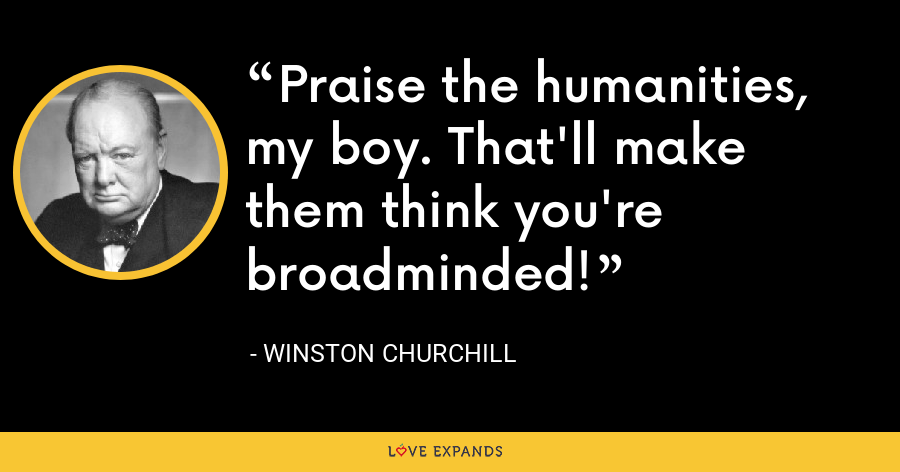 Praise the humanities, my boy. That'll make them think you're broadminded! - Winston Churchill