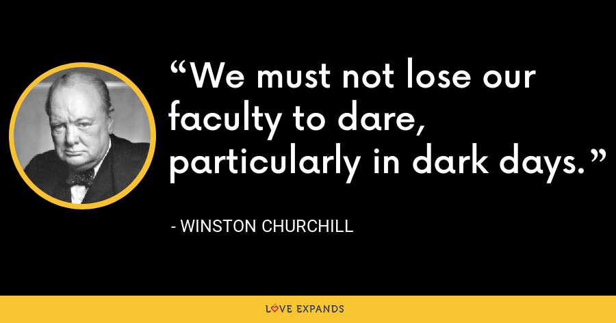 We must not lose our faculty to dare, particularly in dark days. - Winston Churchill