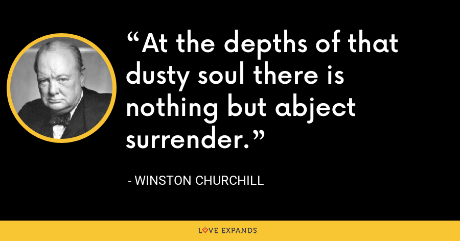 At the depths of that dusty soul there is nothing but abject surrender. - Winston Churchill