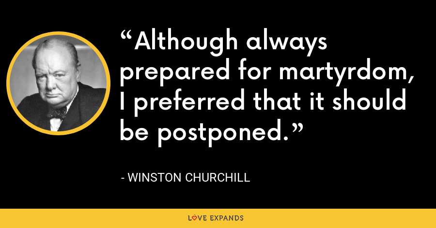 Although always prepared for martyrdom, I preferred that it should be postponed. - Winston Churchill