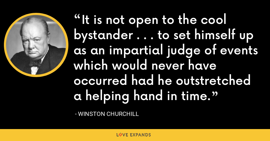 It is not open to the cool bystander . . . to set himself up as an impartial judge of events which would never have occurred had he outstretched a helping hand in time. - Winston Churchill