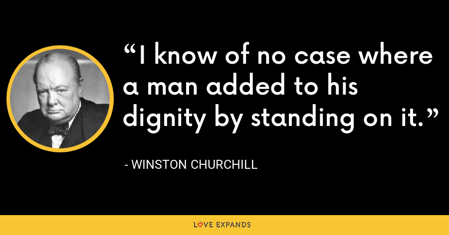 I know of no case where a man added to his dignity by standing on it. - Winston Churchill
