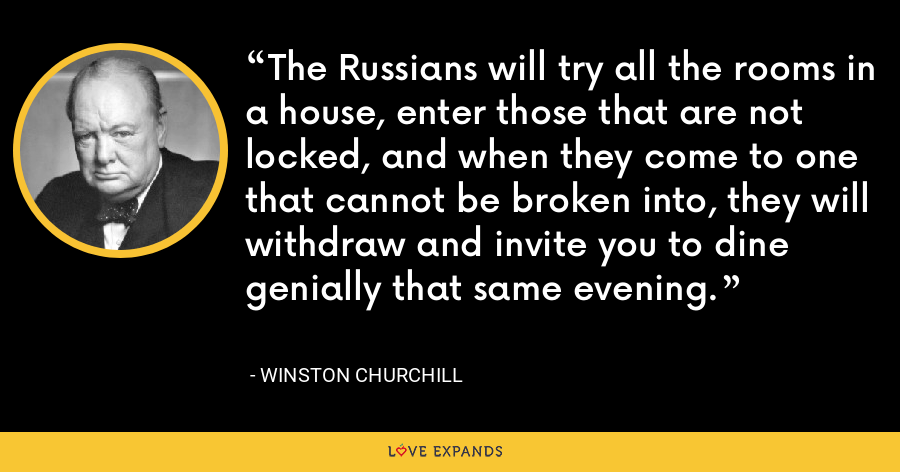 The Russians will try all the rooms in a house, enter those that are not locked, and when they come to one that cannot be broken into, they will withdraw and invite you to dine genially that same evening. - Winston Churchill