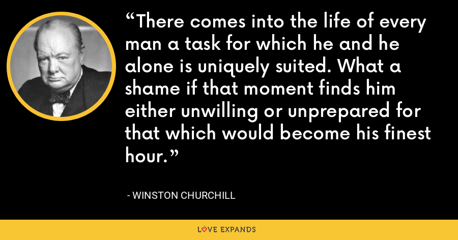 There comes into the life of every man a task for which he and he alone is uniquely suited. What a shame if that moment finds him either unwilling or unprepared for that which would become his finest hour. - Winston Churchill