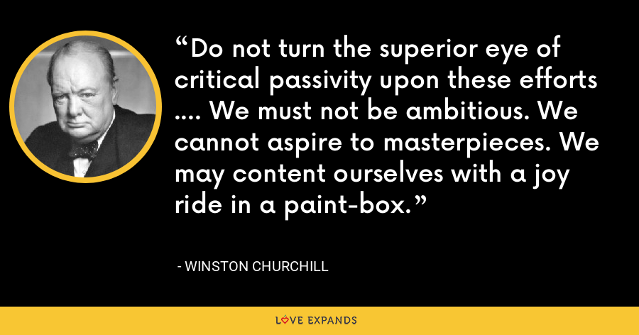 Do not turn the superior eye of critical passivity upon these efforts .... We must not be ambitious. We cannot aspire to masterpieces. We may content ourselves with a joy ride in a paint-box. - Winston Churchill