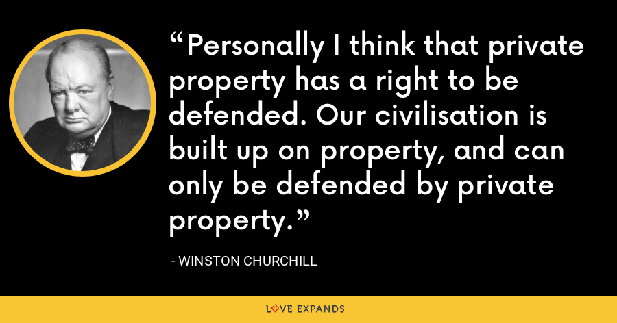 Personally I think that private property has a right to be defended. Our civilisation is built up on property, and can only be defended by private property. - Winston Churchill
