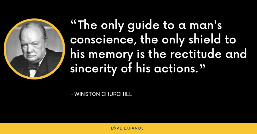 The only guide to a man's conscience, the only shield to his memory is the rectitude and sincerity of his actions. - Winston Churchill